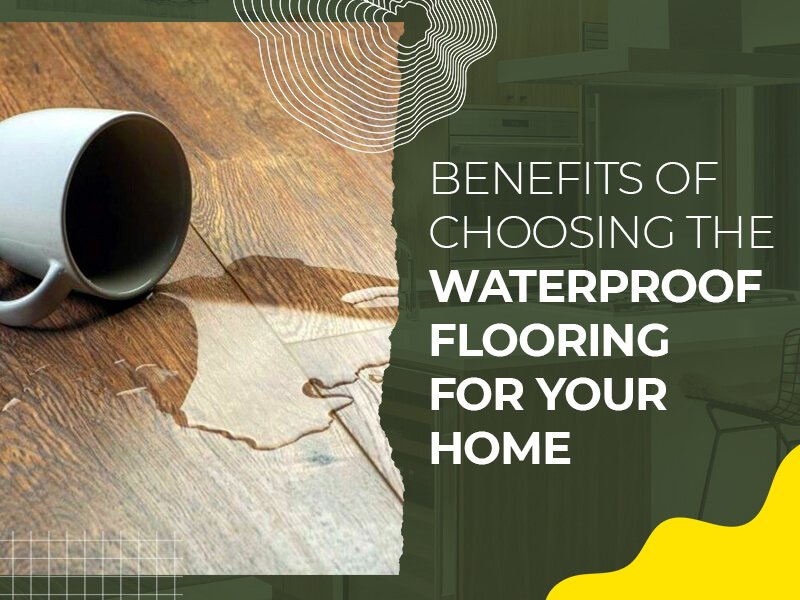 Benefits of Choosing the Waterproof Flooring for Your Home