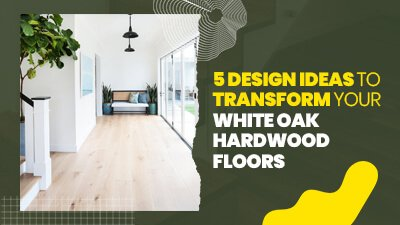 5 Design Ideas to Transform Your White Oak Hardwood Floors